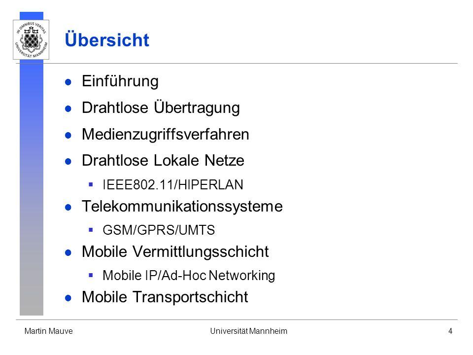 Martin MauveUniversität Mannheim4 Übersicht Einführung Drahtlose Übertragung Medienzugriffsverfahren Drahtlose Lokale Netze IEEE802.11/HIPERLAN Telekommunikationssysteme GSM/GPRS/UMTS Mobile Vermittlungsschicht Mobile IP/Ad-Hoc Networking Mobile Transportschicht
