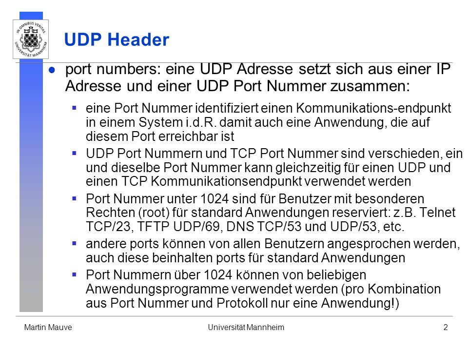 Martin MauveUniversität Mannheim2 UDP Header port numbers: eine UDP Adresse setzt sich aus einer IP Adresse und einer UDP Port Nummer zusammen: eine Port Nummer identifiziert einen Kommunikations-endpunkt in einem System i.d.R.