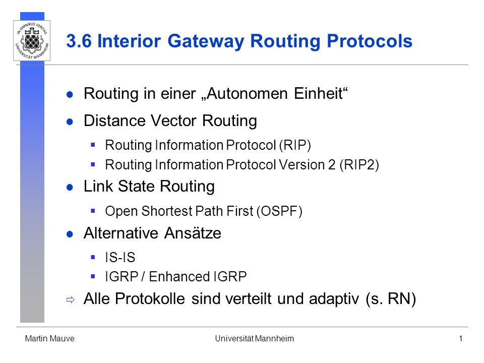 Martin MauveUniversität Mannheim1 3.6 Interior Gateway Routing Protocols Routing in einer Autonomen Einheit Distance Vector Routing Routing Information Protocol (RIP) Routing Information Protocol Version 2 (RIP2) Link State Routing Open Shortest Path First (OSPF) Alternative Ansätze IS-IS IGRP / Enhanced IGRP Alle Protokolle sind verteilt und adaptiv (s.