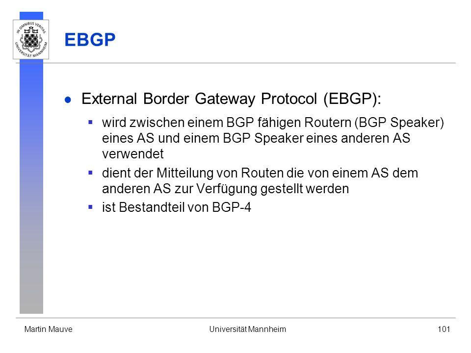 Martin MauveUniversität Mannheim101 EBGP External Border Gateway Protocol (EBGP): wird zwischen einem BGP fähigen Routern (BGP Speaker) eines AS und einem BGP Speaker eines anderen AS verwendet dient der Mitteilung von Routen die von einem AS dem anderen AS zur Verfügung gestellt werden ist Bestandteil von BGP-4