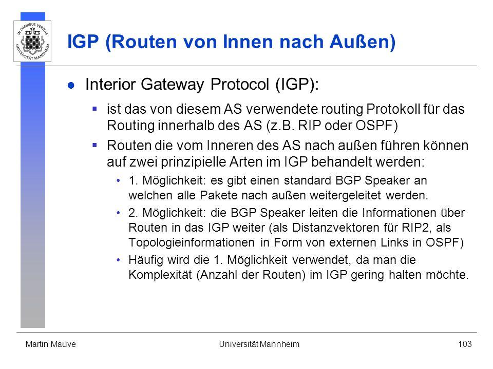 Martin MauveUniversität Mannheim103 IGP (Routen von Innen nach Außen) Interior Gateway Protocol (IGP): ist das von diesem AS verwendete routing Protokoll für das Routing innerhalb des AS (z.B.