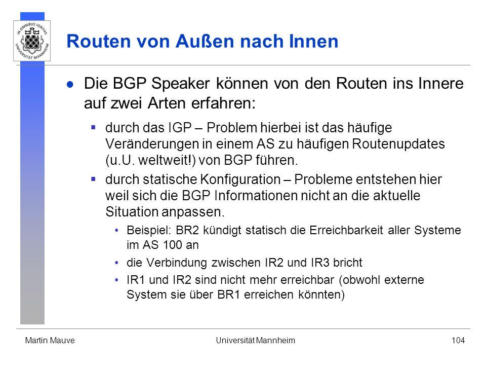 Martin MauveUniversität Mannheim104 Routen von Außen nach Innen Die BGP Speaker können von den Routen ins Innere auf zwei Arten erfahren: durch das IGP – Problem hierbei ist das häufige Veränderungen in einem AS zu häufigen Routenupdates (u.U.