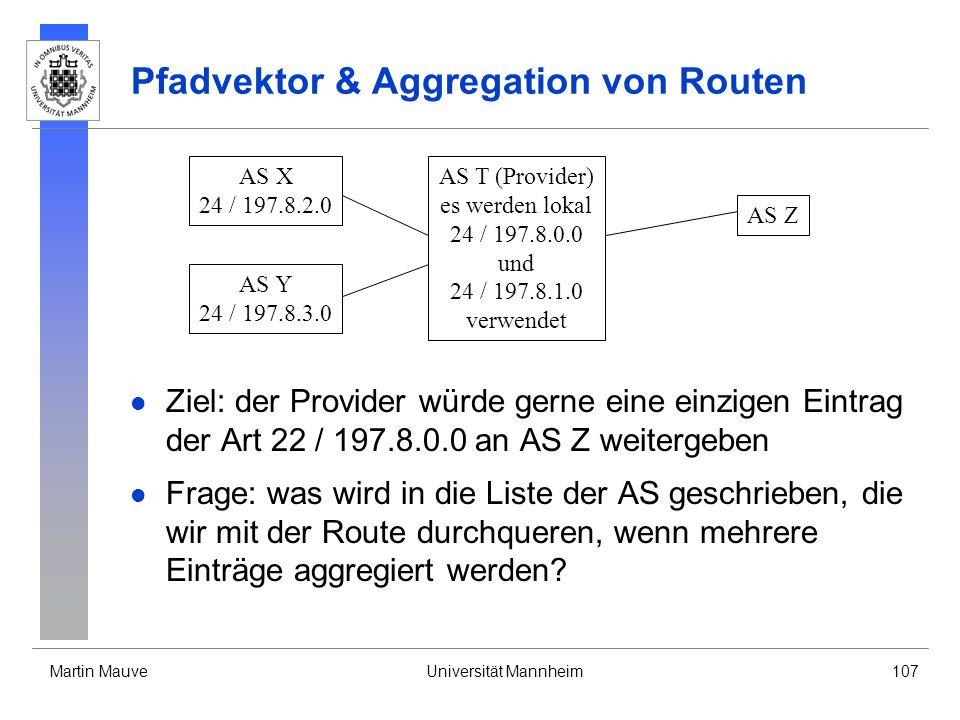 Martin MauveUniversität Mannheim107 Pfadvektor & Aggregation von Routen Ziel: der Provider würde gerne eine einzigen Eintrag der Art 22 / 197.8.0.0 an AS Z weitergeben Frage: was wird in die Liste der AS geschrieben, die wir mit der Route durchqueren, wenn mehrere Einträge aggregiert werden.