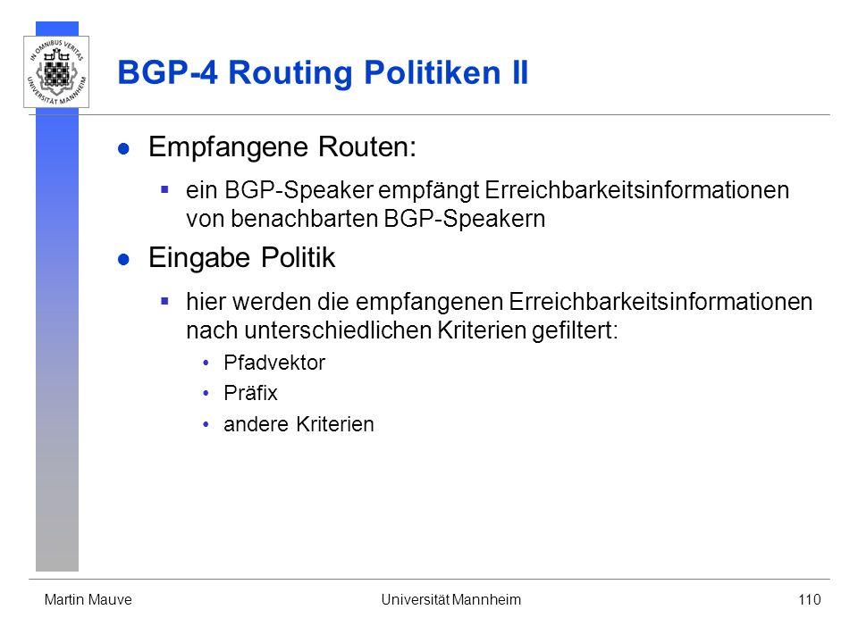 Martin MauveUniversität Mannheim110 BGP-4 Routing Politiken II Empfangene Routen: ein BGP-Speaker empfängt Erreichbarkeitsinformationen von benachbarten BGP-Speakern Eingabe Politik hier werden die empfangenen Erreichbarkeitsinformationen nach unterschiedlichen Kriterien gefiltert: Pfadvektor Präfix andere Kriterien