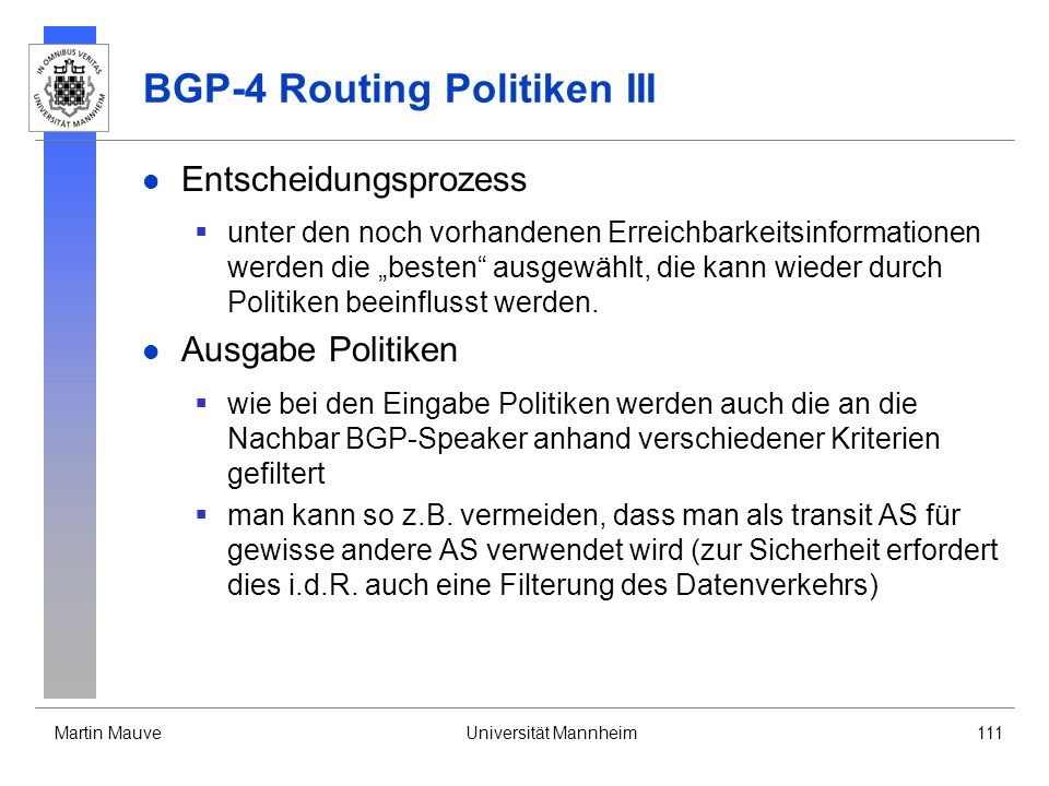 Martin MauveUniversität Mannheim111 BGP-4 Routing Politiken III Entscheidungsprozess unter den noch vorhandenen Erreichbarkeitsinformationen werden die besten ausgewählt, die kann wieder durch Politiken beeinflusst werden.