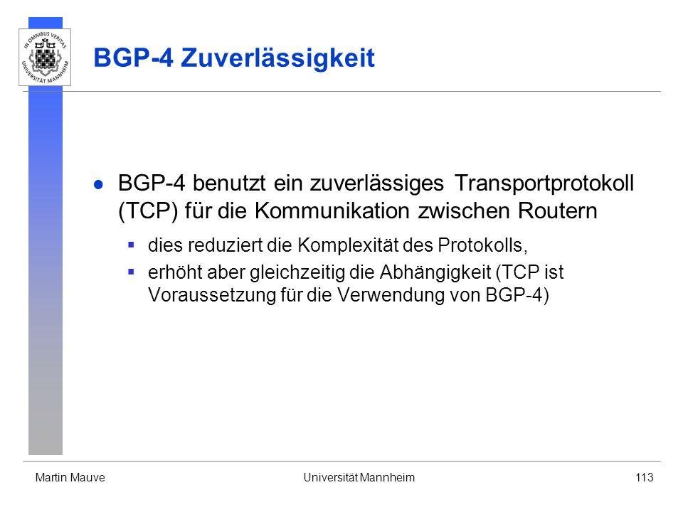 Martin MauveUniversität Mannheim113 BGP-4 Zuverlässigkeit BGP-4 benutzt ein zuverlässiges Transportprotokoll (TCP) für die Kommunikation zwischen Routern dies reduziert die Komplexität des Protokolls, erhöht aber gleichzeitig die Abhängigkeit (TCP ist Voraussetzung für die Verwendung von BGP-4)