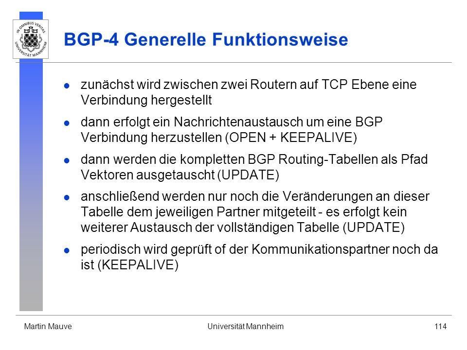 Martin MauveUniversität Mannheim114 BGP-4 Generelle Funktionsweise zunächst wird zwischen zwei Routern auf TCP Ebene eine Verbindung hergestellt dann erfolgt ein Nachrichtenaustausch um eine BGP Verbindung herzustellen (OPEN + KEEPALIVE) dann werden die kompletten BGP Routing-Tabellen als Pfad Vektoren ausgetauscht (UPDATE) anschließend werden nur noch die Veränderungen an dieser Tabelle dem jeweiligen Partner mitgeteilt - es erfolgt kein weiterer Austausch der vollständigen Tabelle (UPDATE) periodisch wird geprüft of der Kommunikationspartner noch da ist (KEEPALIVE)