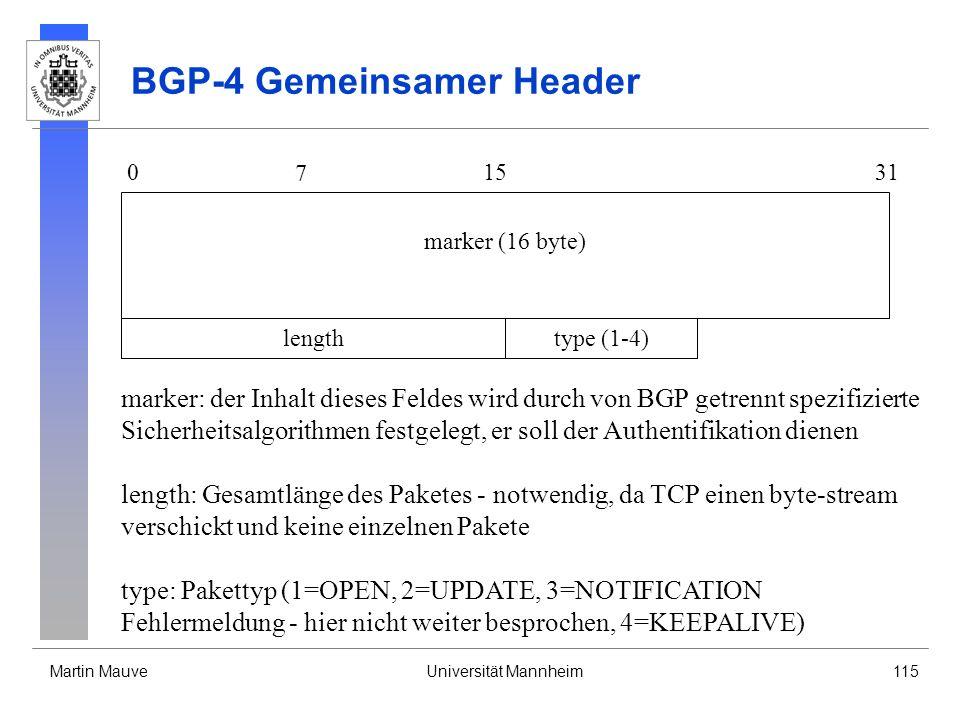Martin MauveUniversität Mannheim115 BGP-4 Gemeinsamer Header 0 7 1531 lengthtype (1-4) marker (16 byte) marker: der Inhalt dieses Feldes wird durch von BGP getrennt spezifizierte Sicherheitsalgorithmen festgelegt, er soll der Authentifikation dienen length: Gesamtlänge des Paketes - notwendig, da TCP einen byte-stream verschickt und keine einzelnen Pakete type: Pakettyp (1=OPEN, 2=UPDATE, 3=NOTIFICATION Fehlermeldung - hier nicht weiter besprochen, 4=KEEPALIVE)