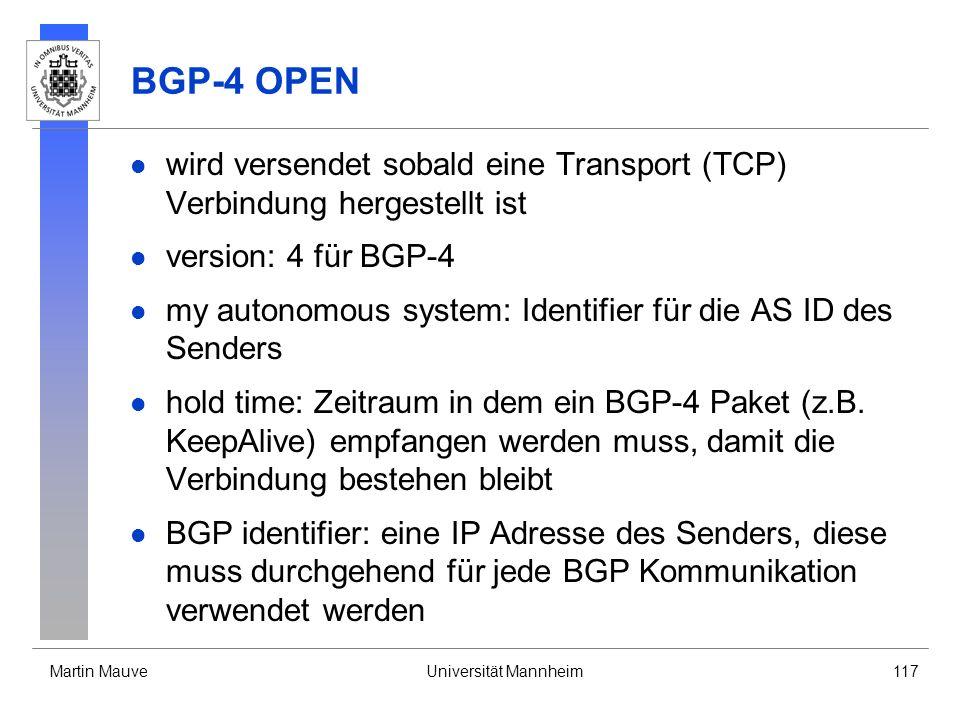 Martin MauveUniversität Mannheim117 BGP-4 OPEN wird versendet sobald eine Transport (TCP) Verbindung hergestellt ist version: 4 für BGP-4 my autonomous system: Identifier für die AS ID des Senders hold time: Zeitraum in dem ein BGP-4 Paket (z.B.