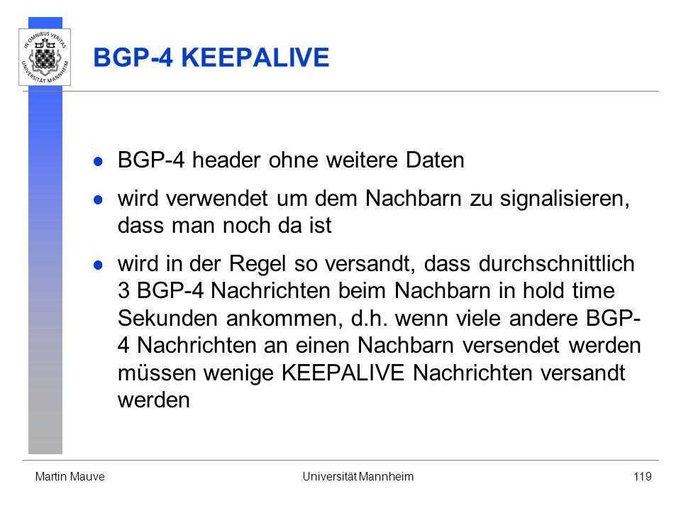 Martin MauveUniversität Mannheim119 BGP-4 KEEPALIVE BGP-4 header ohne weitere Daten wird verwendet um dem Nachbarn zu signalisieren, dass man noch da ist wird in der Regel so versandt, dass durchschnittlich 3 BGP-4 Nachrichten beim Nachbarn in hold time Sekunden ankommen, d.h.