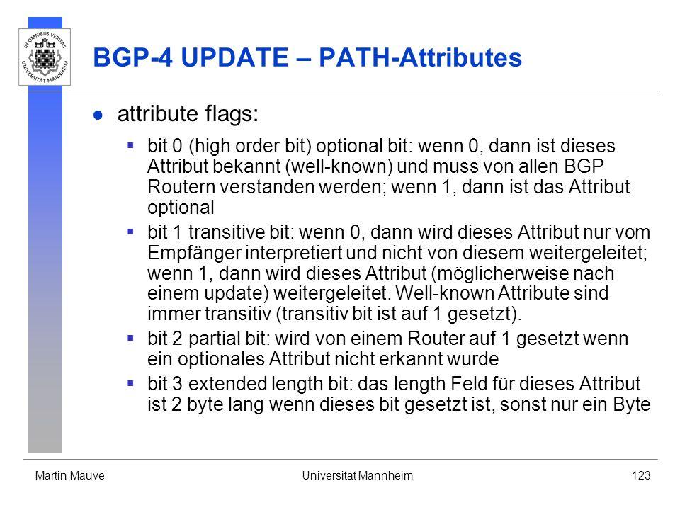 Martin MauveUniversität Mannheim123 BGP-4 UPDATE – PATH-Attributes attribute flags: bit 0 (high order bit) optional bit: wenn 0, dann ist dieses Attribut bekannt (well-known) und muss von allen BGP Routern verstanden werden; wenn 1, dann ist das Attribut optional bit 1 transitive bit: wenn 0, dann wird dieses Attribut nur vom Empfänger interpretiert und nicht von diesem weitergeleitet; wenn 1, dann wird dieses Attribut (möglicherweise nach einem update) weitergeleitet.