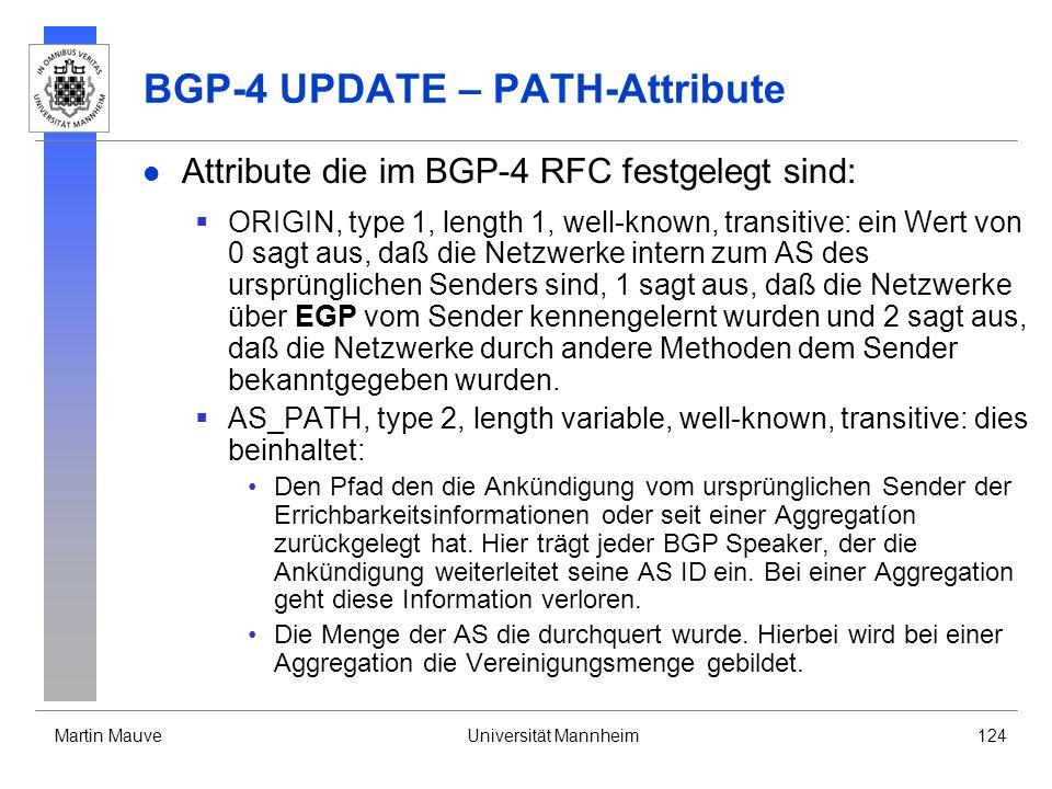 Martin MauveUniversität Mannheim124 BGP-4 UPDATE – PATH-Attribute Attribute die im BGP-4 RFC festgelegt sind: ORIGIN, type 1, length 1, well-known, transitive: ein Wert von 0 sagt aus, daß die Netzwerke intern zum AS des ursprünglichen Senders sind, 1 sagt aus, daß die Netzwerke über EGP vom Sender kennengelernt wurden und 2 sagt aus, daß die Netzwerke durch andere Methoden dem Sender bekanntgegeben wurden.