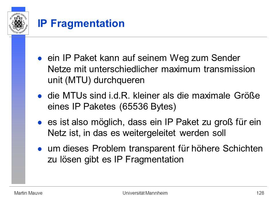 Martin MauveUniversität Mannheim128 IP Fragmentation ein IP Paket kann auf seinem Weg zum Sender Netze mit unterschiedlicher maximum transmission unit (MTU) durchqueren die MTUs sind i.d.R.