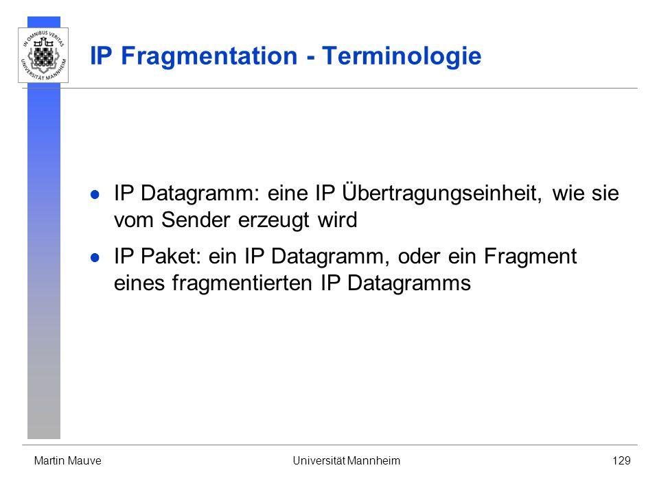 Martin MauveUniversität Mannheim129 IP Fragmentation - Terminologie IP Datagramm: eine IP Übertragungseinheit, wie sie vom Sender erzeugt wird IP Paket: ein IP Datagramm, oder ein Fragment eines fragmentierten IP Datagramms