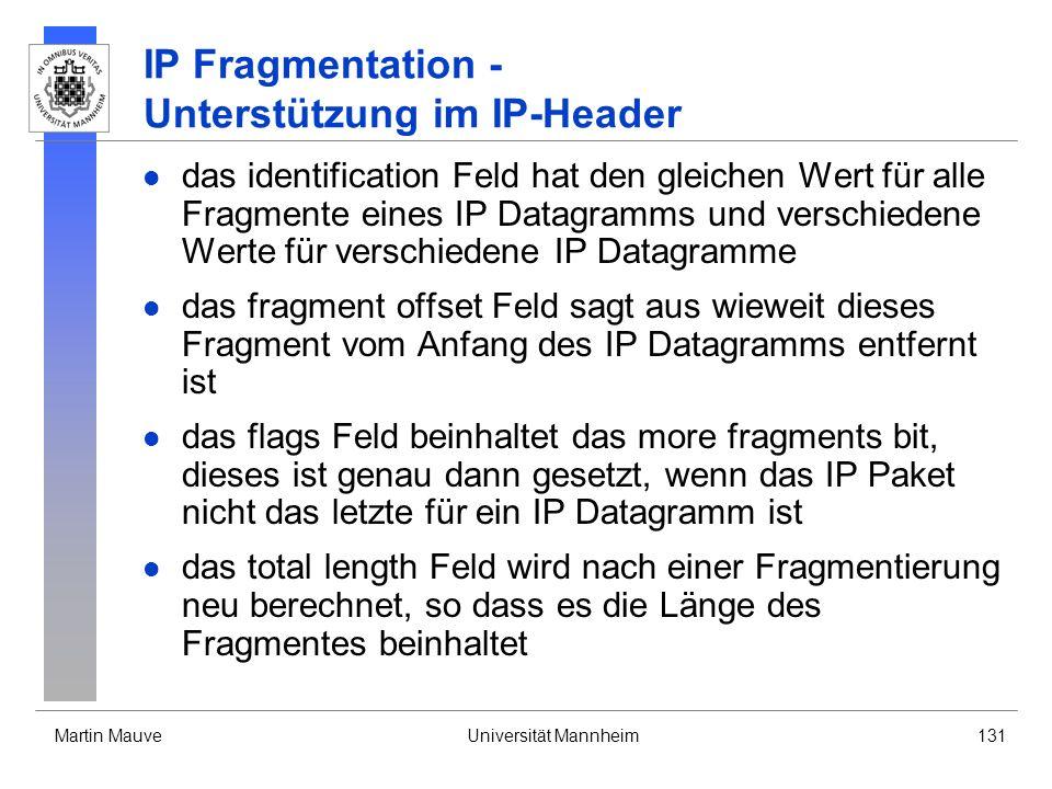 Martin MauveUniversität Mannheim131 IP Fragmentation - Unterstützung im IP-Header das identification Feld hat den gleichen Wert für alle Fragmente eines IP Datagramms und verschiedene Werte für verschiedene IP Datagramme das fragment offset Feld sagt aus wieweit dieses Fragment vom Anfang des IP Datagramms entfernt ist das flags Feld beinhaltet das more fragments bit, dieses ist genau dann gesetzt, wenn das IP Paket nicht das letzte für ein IP Datagramm ist das total length Feld wird nach einer Fragmentierung neu berechnet, so dass es die Länge des Fragmentes beinhaltet