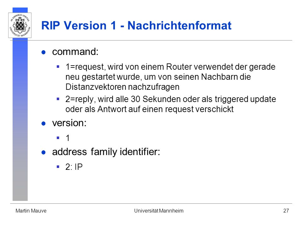 Martin MauveUniversität Mannheim27 RIP Version 1 - Nachrichtenformat command: 1=request, wird von einem Router verwendet der gerade neu gestartet wurde, um von seinen Nachbarn die Distanzvektoren nachzufragen 2=reply, wird alle 30 Sekunden oder als triggered update oder als Antwort auf einen request verschickt version: 1 address family identifier: 2: IP