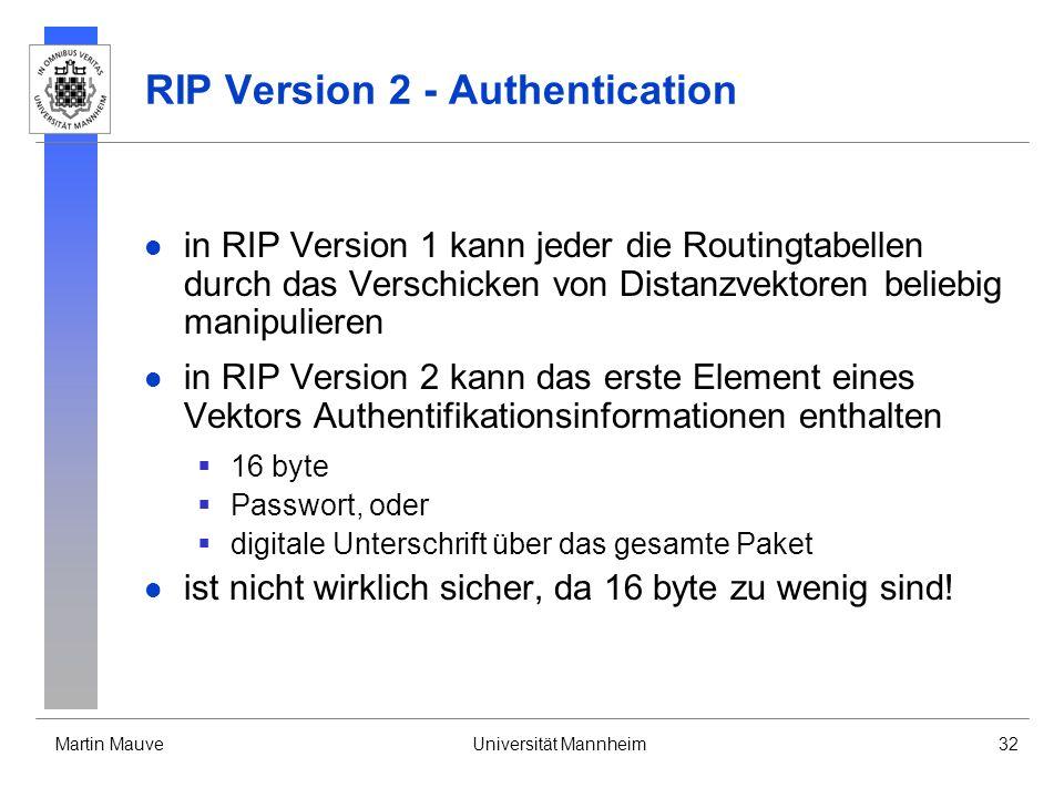 Martin MauveUniversität Mannheim32 RIP Version 2 - Authentication in RIP Version 1 kann jeder die Routingtabellen durch das Verschicken von Distanzvektoren beliebig manipulieren in RIP Version 2 kann das erste Element eines Vektors Authentifikationsinformationen enthalten 16 byte Passwort, oder digitale Unterschrift über das gesamte Paket ist nicht wirklich sicher, da 16 byte zu wenig sind!