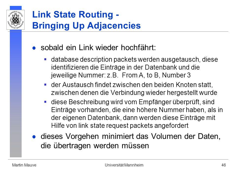 Martin MauveUniversität Mannheim46 Link State Routing - Bringing Up Adjacencies sobald ein Link wieder hochfährt: database description packets werden ausgetausch, diese identifizieren die Einträge in der Datenbank und die jeweilige Nummer: z.B.