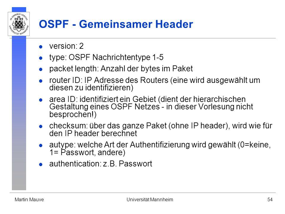 Martin MauveUniversität Mannheim54 OSPF - Gemeinsamer Header version: 2 type: OSPF Nachrichtentype 1-5 packet length: Anzahl der bytes im Paket router ID: IP Adresse des Routers (eine wird ausgewählt um diesen zu identifizieren) area ID: identifiziert ein Gebiet (dient der hierarchischen Gestaltung eines OSPF Netzes - in dieser Vorlesung nicht besprochen!) checksum: über das ganze Paket (ohne IP header), wird wie für den IP header berechnet autype: welche Art der Authentifizierung wird gewählt (0=keine, 1= Passwort, andere) authentication: z.B.