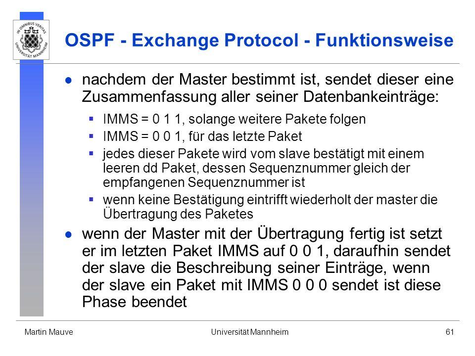 Martin MauveUniversität Mannheim61 OSPF - Exchange Protocol - Funktionsweise nachdem der Master bestimmt ist, sendet dieser eine Zusammenfassung aller seiner Datenbankeinträge: IMMS = 0 1 1, solange weitere Pakete folgen IMMS = 0 0 1, für das letzte Paket jedes dieser Pakete wird vom slave bestätigt mit einem leeren dd Paket, dessen Sequenznummer gleich der empfangenen Sequenznummer ist wenn keine Bestätigung eintrifft wiederholt der master die Übertragung des Paketes wenn der Master mit der Übertragung fertig ist setzt er im letzten Paket IMMS auf 0 0 1, daraufhin sendet der slave die Beschreibung seiner Einträge, wenn der slave ein Paket mit IMMS 0 0 0 sendet ist diese Phase beendet