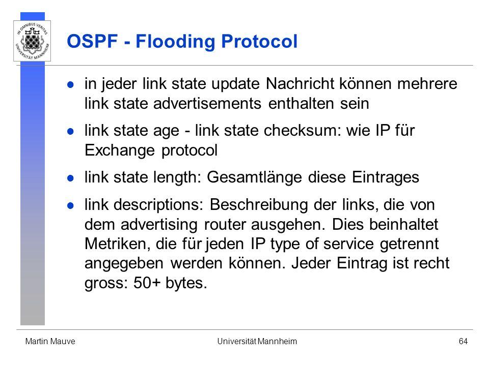 Martin MauveUniversität Mannheim64 OSPF - Flooding Protocol in jeder link state update Nachricht können mehrere link state advertisements enthalten sein link state age - link state checksum: wie IP für Exchange protocol link state length: Gesamtlänge diese Eintrages link descriptions: Beschreibung der links, die von dem advertising router ausgehen.