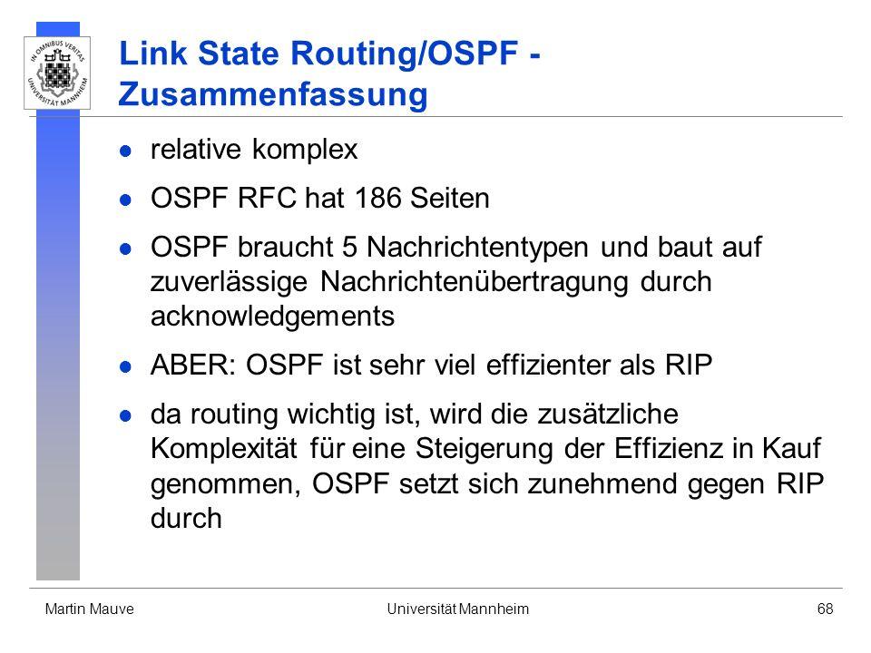 Martin MauveUniversität Mannheim68 Link State Routing/OSPF - Zusammenfassung relative komplex OSPF RFC hat 186 Seiten OSPF braucht 5 Nachrichtentypen und baut auf zuverlässige Nachrichtenübertragung durch acknowledgements ABER: OSPF ist sehr viel effizienter als RIP da routing wichtig ist, wird die zusätzliche Komplexität für eine Steigerung der Effizienz in Kauf genommen, OSPF setzt sich zunehmend gegen RIP durch