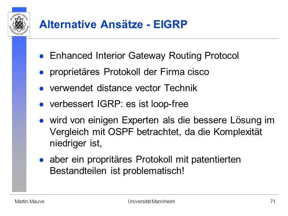 Martin MauveUniversität Mannheim71 Alternative Ansätze - EIGRP Enhanced Interior Gateway Routing Protocol proprietäres Protokoll der Firma cisco verwendet distance vector Technik verbessert IGRP: es ist loop-free wird von einigen Experten als die bessere Lösung im Vergleich mit OSPF betrachtet, da die Komplexität niedriger ist, aber ein propritäres Protokoll mit patentierten Bestandteilen ist problematisch!