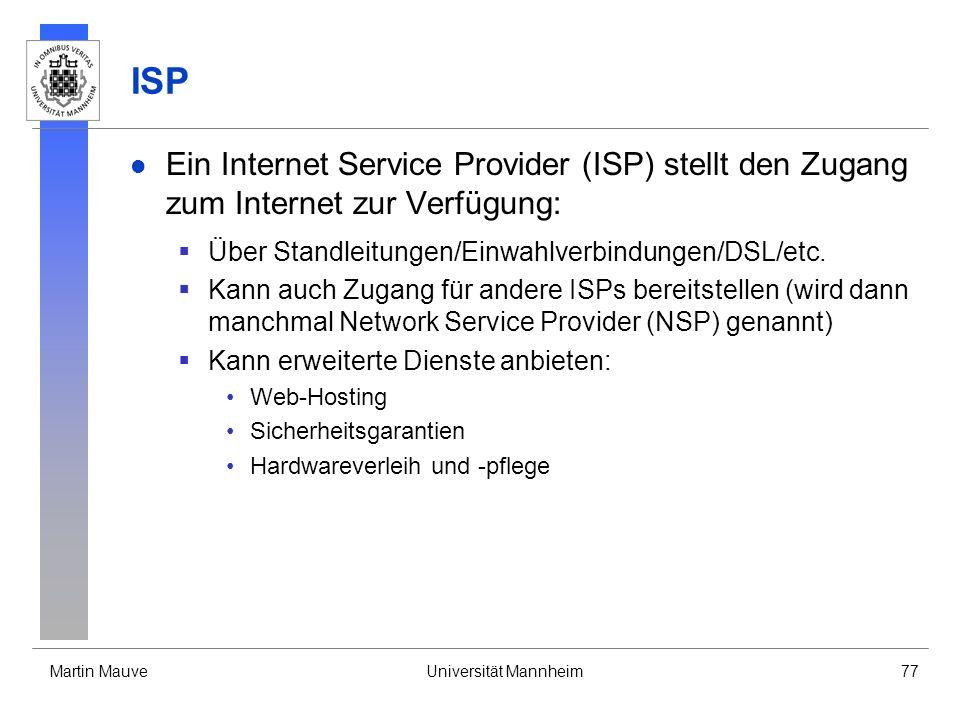 Martin MauveUniversität Mannheim77 ISP Ein Internet Service Provider (ISP) stellt den Zugang zum Internet zur Verfügung: Über Standleitungen/Einwahlverbindungen/DSL/etc.