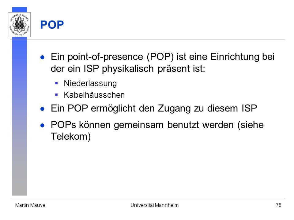 Martin MauveUniversität Mannheim78 POP Ein point-of-presence (POP) ist eine Einrichtung bei der ein ISP physikalisch präsent ist: Niederlassung Kabelhäusschen Ein POP ermöglicht den Zugang zu diesem ISP POPs können gemeinsam benutzt werden (siehe Telekom)