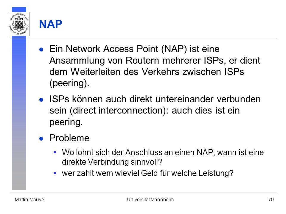 Martin MauveUniversität Mannheim79 NAP Ein Network Access Point (NAP) ist eine Ansammlung von Routern mehrerer ISPs, er dient dem Weiterleiten des Verkehrs zwischen ISPs (peering).