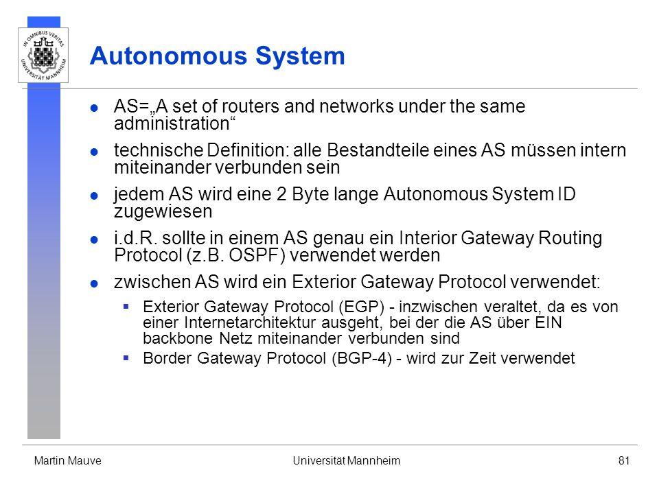 Martin MauveUniversität Mannheim81 Autonomous System AS=A set of routers and networks under the same administration technische Definition: alle Bestandteile eines AS müssen intern miteinander verbunden sein jedem AS wird eine 2 Byte lange Autonomous System ID zugewiesen i.d.R.