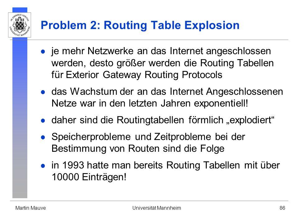 Martin MauveUniversität Mannheim86 Problem 2: Routing Table Explosion je mehr Netzwerke an das Internet angeschlossen werden, desto größer werden die Routing Tabellen für Exterior Gateway Routing Protocols das Wachstum der an das Internet Angeschlossenen Netze war in den letzten Jahren exponentiell.
