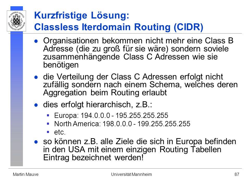 Martin MauveUniversität Mannheim87 Kurzfristige Lösung: Classless Iterdomain Routing (CIDR) Organisationen bekommen nicht mehr eine Class B Adresse (die zu groß für sie wäre) sondern soviele zusammenhängende Class C Adressen wie sie benötigen die Verteilung der Class C Adressen erfolgt nicht zufällig sondern nach einem Schema, welches deren Aggregation beim Routing erlaubt dies erfolgt hierarchisch, z.B.: Europa: 194.0.0.0 - 195.255.255.255 North America: 198.0.0.0 - 199.255.255.255 etc.