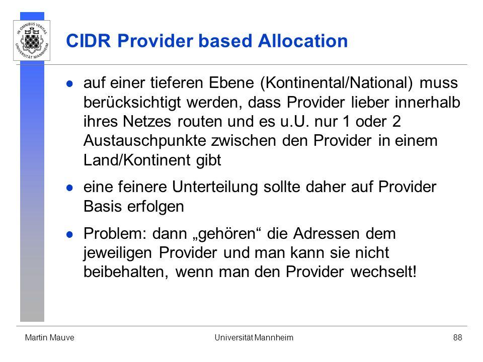 Martin MauveUniversität Mannheim88 CIDR Provider based Allocation auf einer tieferen Ebene (Kontinental/National) muss berücksichtigt werden, dass Provider lieber innerhalb ihres Netzes routen und es u.U.
