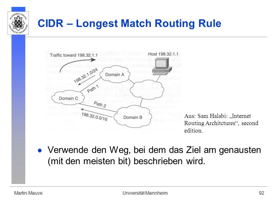 Martin MauveUniversität Mannheim92 CIDR – Longest Match Routing Rule Verwende den Weg, bei dem das Ziel am genausten (mit den meisten bit) beschrieben wird.
