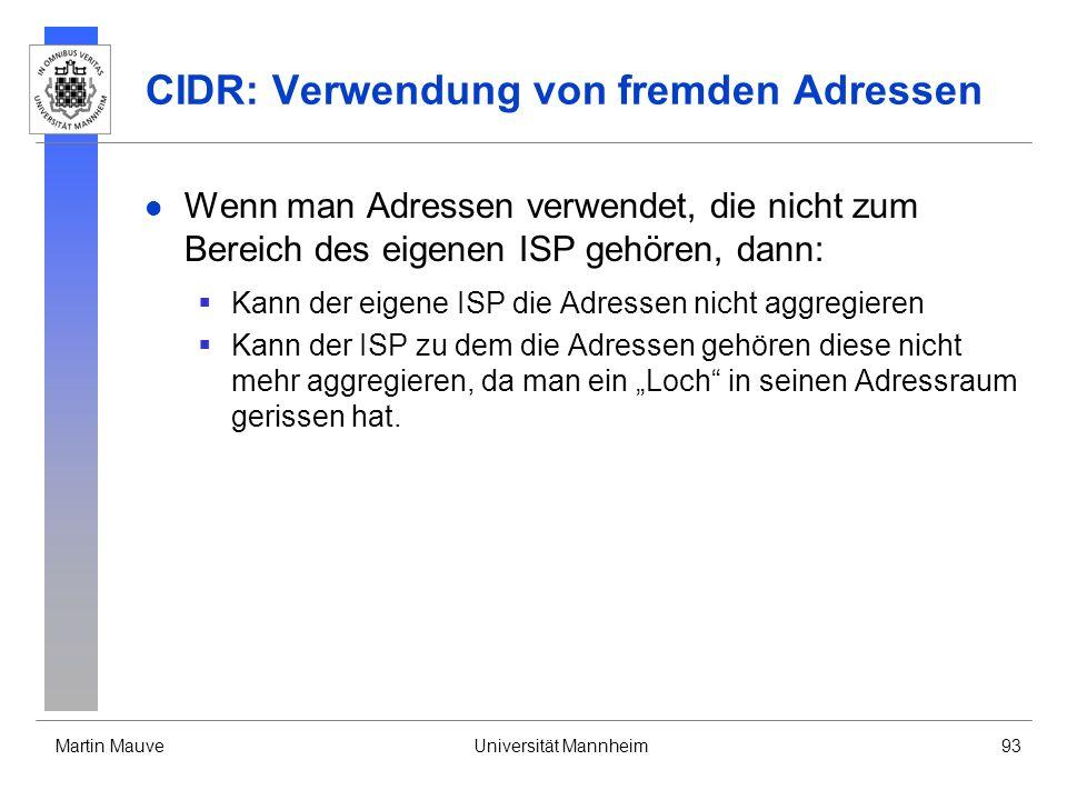 Martin MauveUniversität Mannheim93 CIDR: Verwendung von fremden Adressen Wenn man Adressen verwendet, die nicht zum Bereich des eigenen ISP gehören, dann: Kann der eigene ISP die Adressen nicht aggregieren Kann der ISP zu dem die Adressen gehören diese nicht mehr aggregieren, da man ein Loch in seinen Adressraum gerissen hat.