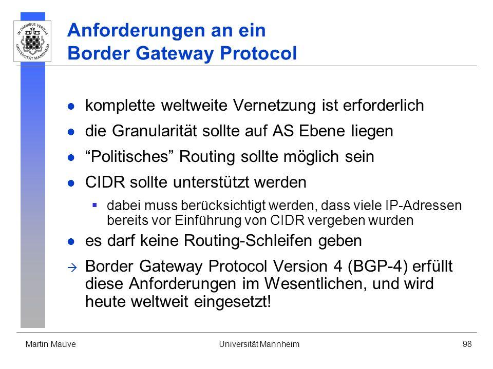 Martin MauveUniversität Mannheim98 Anforderungen an ein Border Gateway Protocol komplette weltweite Vernetzung ist erforderlich die Granularität sollte auf AS Ebene liegen Politisches Routing sollte möglich sein CIDR sollte unterstützt werden dabei muss berücksichtigt werden, dass viele IP-Adressen bereits vor Einführung von CIDR vergeben wurden es darf keine Routing-Schleifen geben Border Gateway Protocol Version 4 (BGP-4) erfüllt diese Anforderungen im Wesentlichen, und wird heute weltweit eingesetzt!