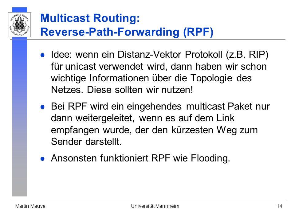 Martin MauveUniversität Mannheim14 Multicast Routing: Reverse-Path-Forwarding (RPF) Idee: wenn ein Distanz-Vektor Protokoll (z.B. RIP) für unicast ver