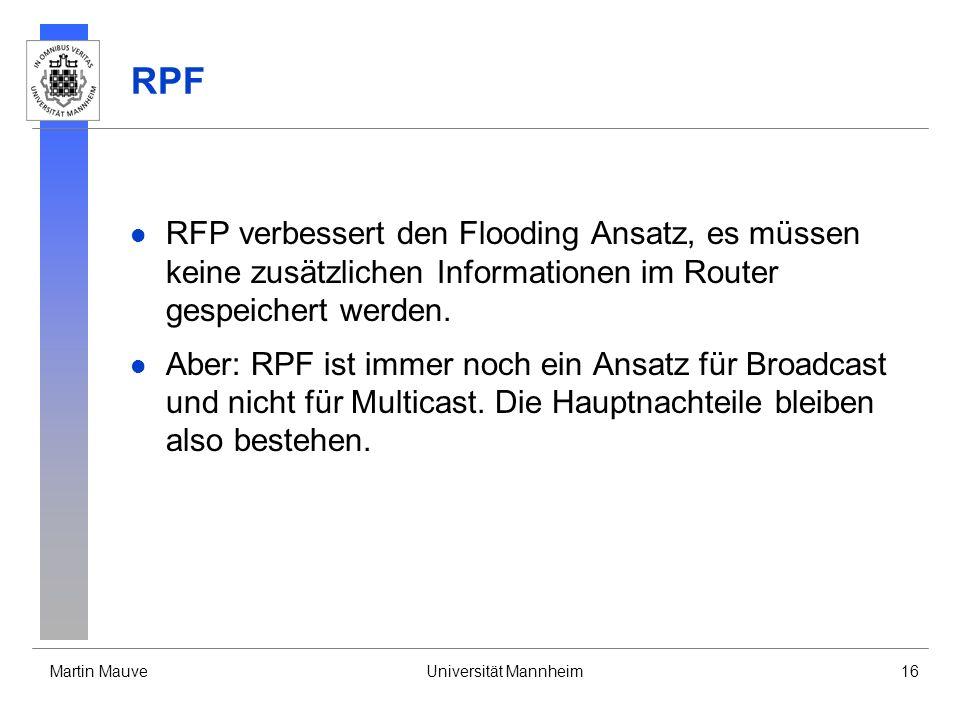 Martin MauveUniversität Mannheim16 RPF RFP verbessert den Flooding Ansatz, es müssen keine zusätzlichen Informationen im Router gespeichert werden. Ab