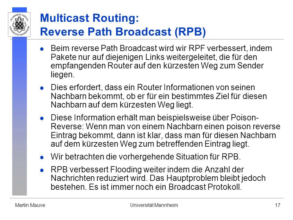 Martin MauveUniversität Mannheim17 Multicast Routing: Reverse Path Broadcast (RPB) Beim reverse Path Broadcast wird wir RPF verbessert, indem Pakete n