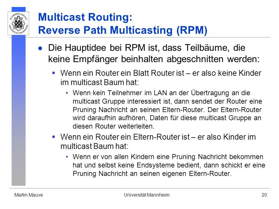 Martin MauveUniversität Mannheim20 Multicast Routing: Reverse Path Multicasting (RPM) Die Hauptidee bei RPM ist, dass Teilbäume, die keine Empfänger b