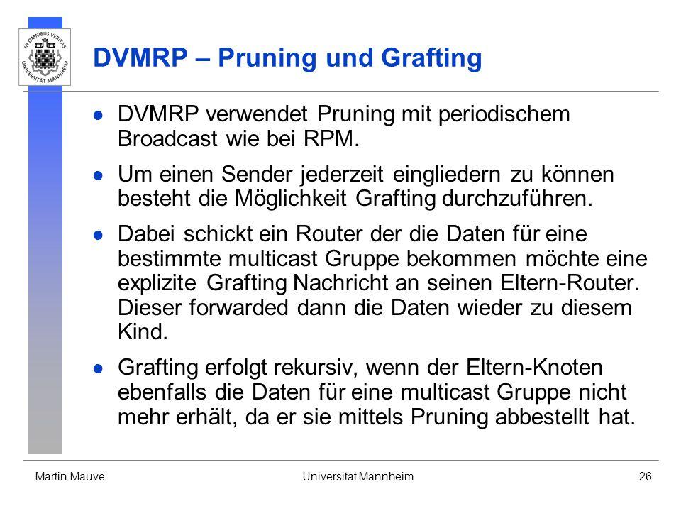 Martin MauveUniversität Mannheim26 DVMRP – Pruning und Grafting DVMRP verwendet Pruning mit periodischem Broadcast wie bei RPM. Um einen Sender jederz