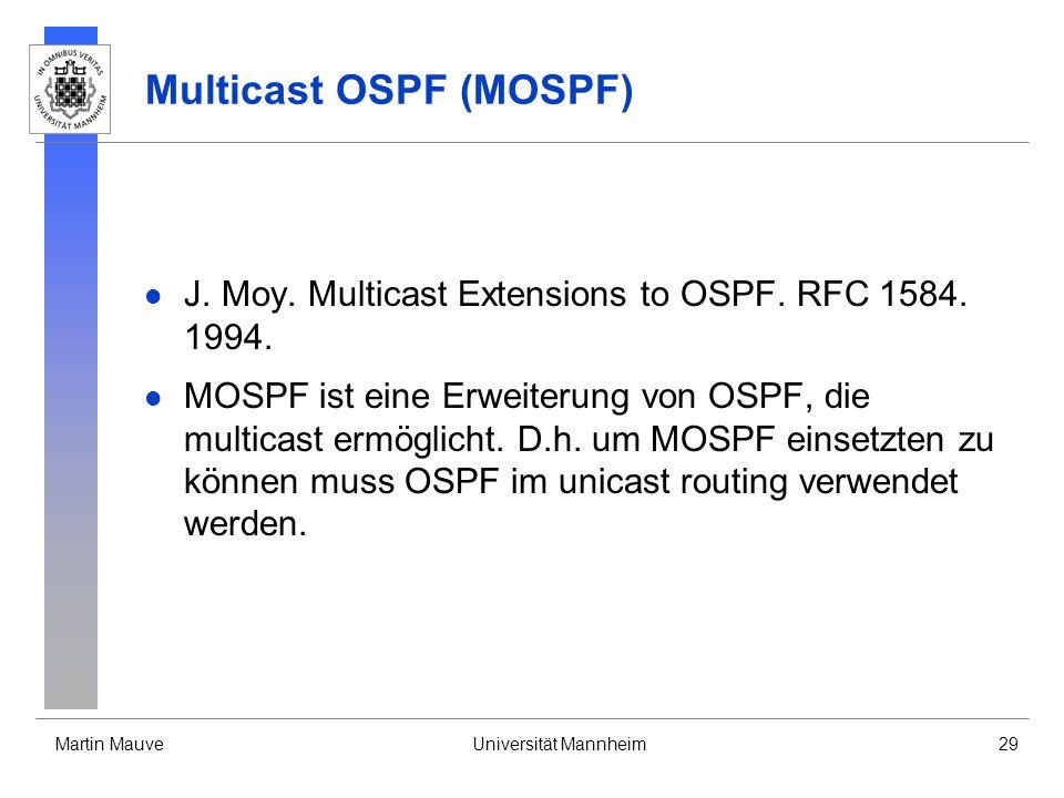 Martin MauveUniversität Mannheim29 Multicast OSPF (MOSPF) J. Moy. Multicast Extensions to OSPF. RFC 1584. 1994. MOSPF ist eine Erweiterung von OSPF, d