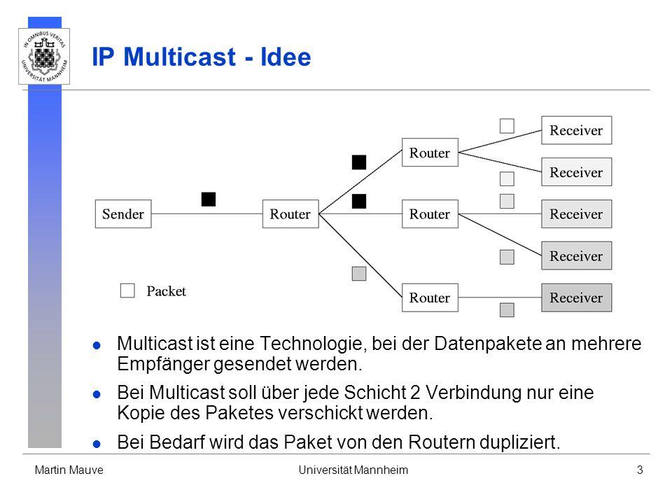 Martin MauveUniversität Mannheim3 IP Multicast - Idee Multicast ist eine Technologie, bei der Datenpakete an mehrere Empfänger gesendet werden. Bei Mu