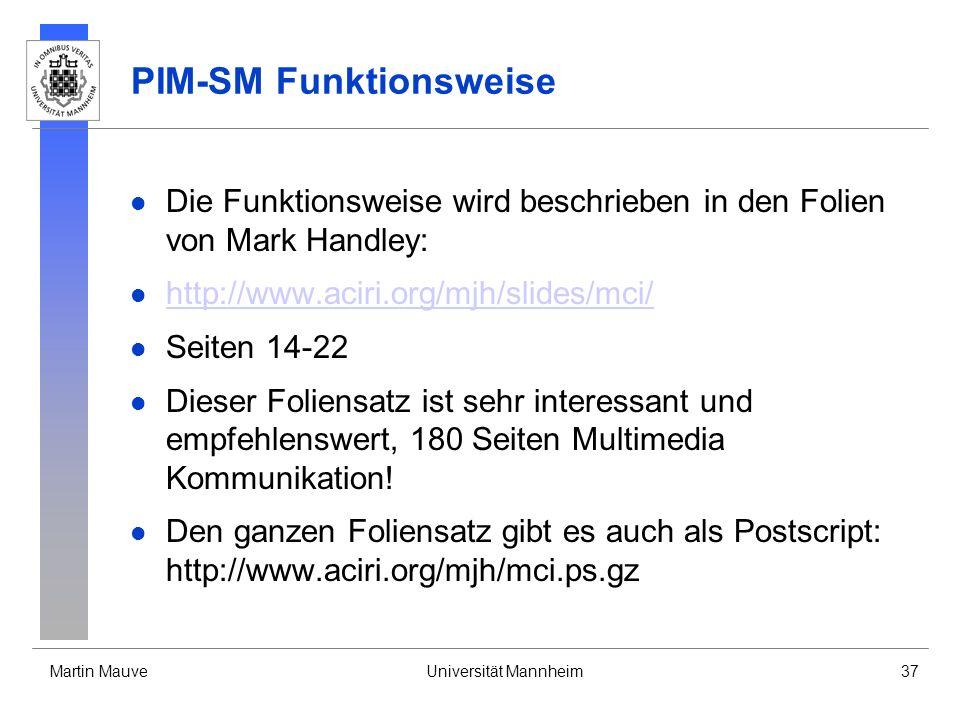 Martin MauveUniversität Mannheim37 PIM-SM Funktionsweise Die Funktionsweise wird beschrieben in den Folien von Mark Handley: http://www.aciri.org/mjh/