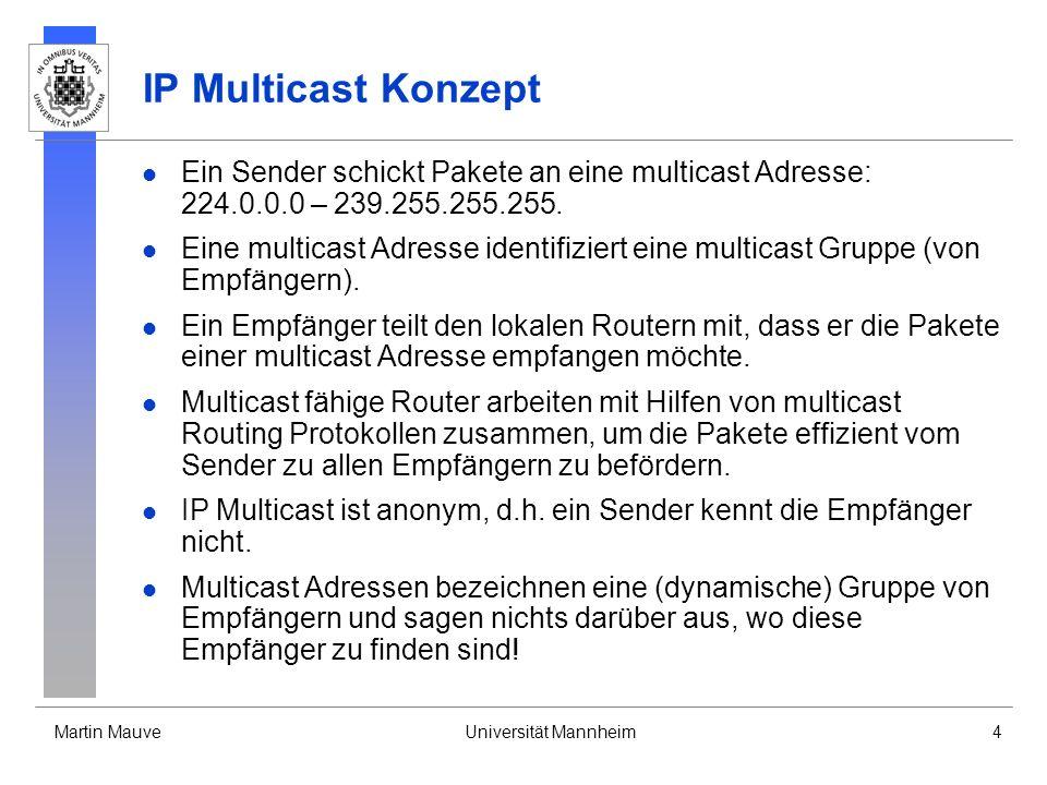 Martin MauveUniversität Mannheim4 IP Multicast Konzept Ein Sender schickt Pakete an eine multicast Adresse: 224.0.0.0 – 239.255.255.255. Eine multicas