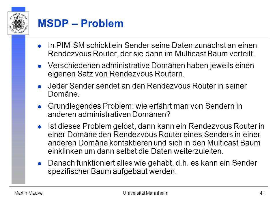 Martin MauveUniversität Mannheim41 MSDP – Problem In PIM-SM schickt ein Sender seine Daten zunächst an einen Rendezvous Router, der sie dann im Multic