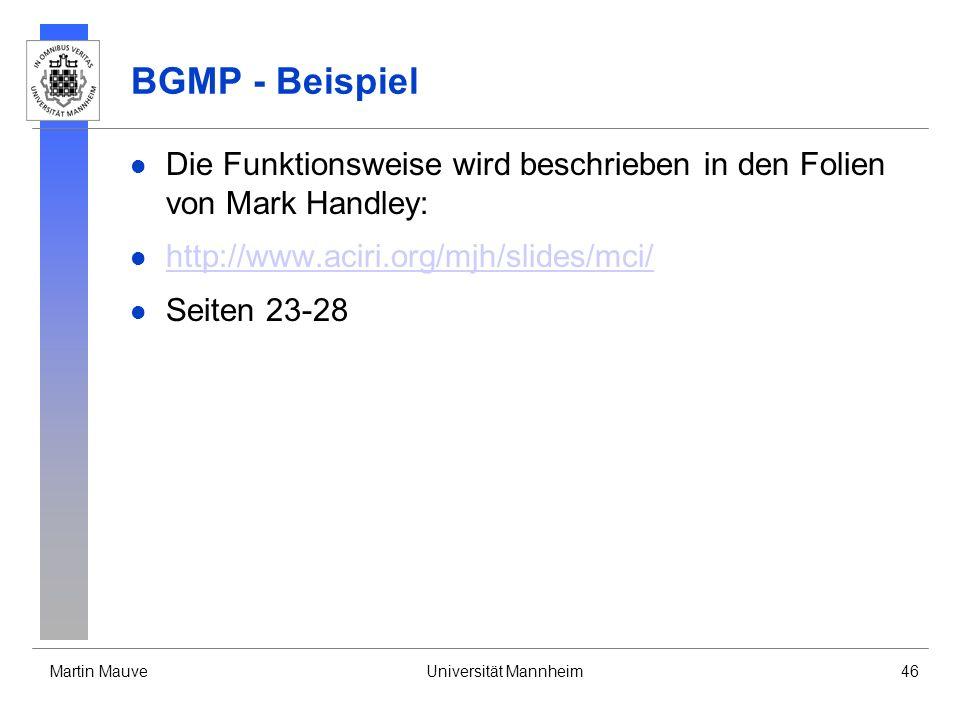 Martin MauveUniversität Mannheim46 BGMP - Beispiel Die Funktionsweise wird beschrieben in den Folien von Mark Handley: http://www.aciri.org/mjh/slides