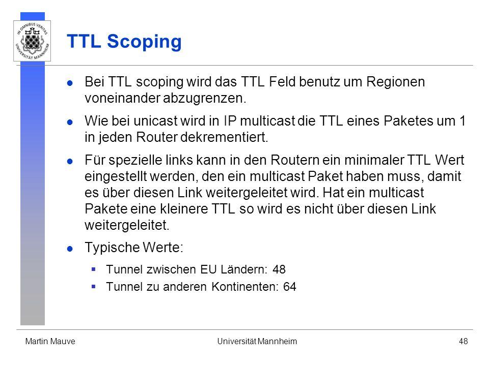Martin MauveUniversität Mannheim48 TTL Scoping Bei TTL scoping wird das TTL Feld benutz um Regionen voneinander abzugrenzen. Wie bei unicast wird in I