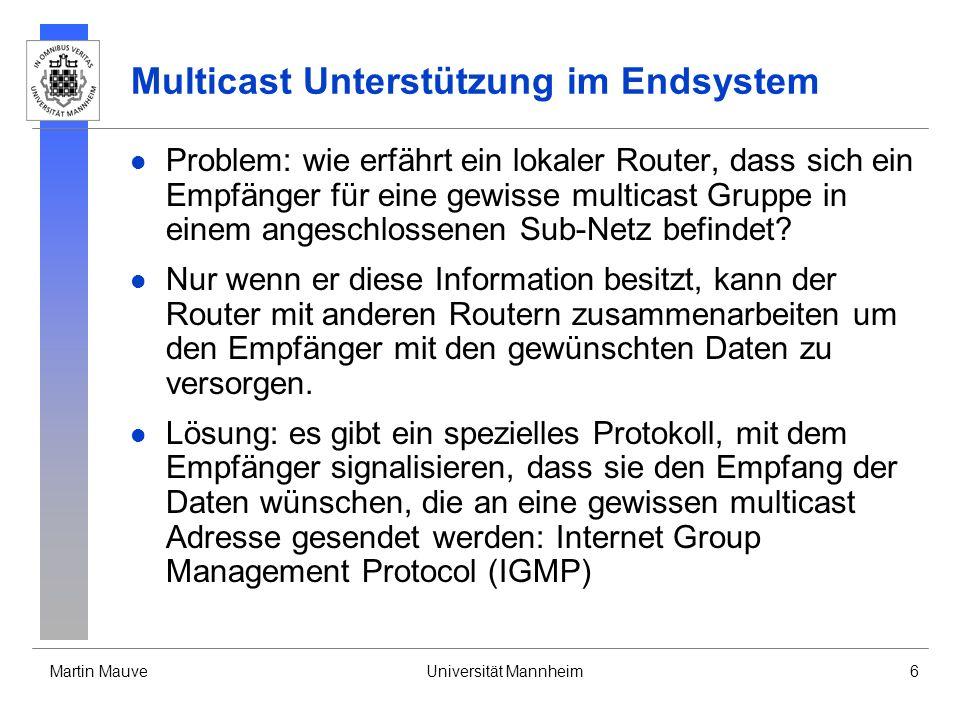 Martin MauveUniversität Mannheim6 Multicast Unterstützung im Endsystem Problem: wie erfährt ein lokaler Router, dass sich ein Empfänger für eine gewis